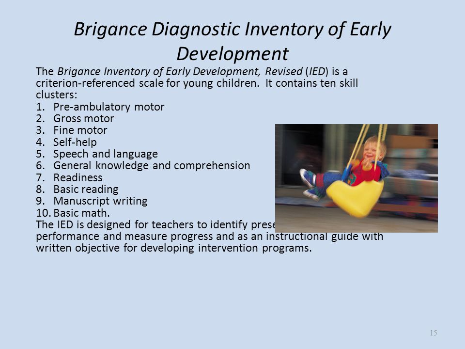 Brigance Diagnostic Inventory of Early Development The Brigance Inventory of Early Development, Revised (IED) is a criterion-referenced scale for young children.