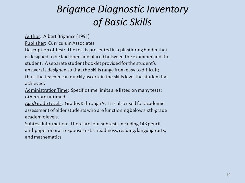 Brigance Diagnostic Inventory of Basic Skills Author: Albert Brigance (1991) Publisher: Curriculum Associates Description of Test: The test is presented in a plastic ring binder that is designed to be laid open and placed between the examiner and the student.