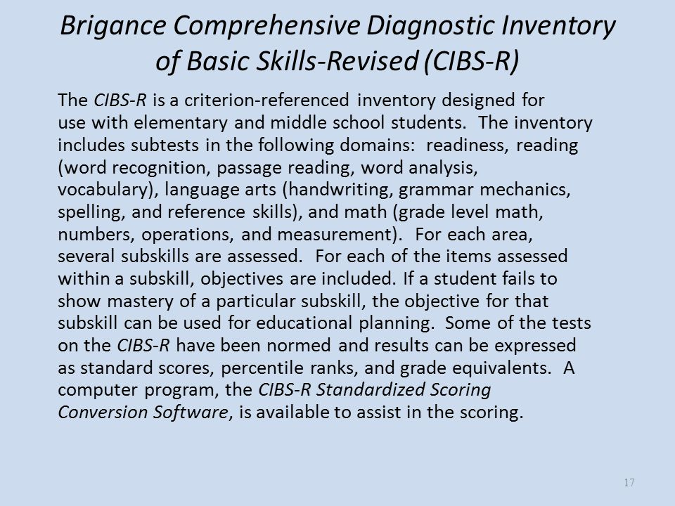 Brigance Comprehensive Diagnostic Inventory of Basic Skills-Revised (CIBS-R) The CIBS-R is a criterion-referenced inventory designed for use with elementary and middle school students.