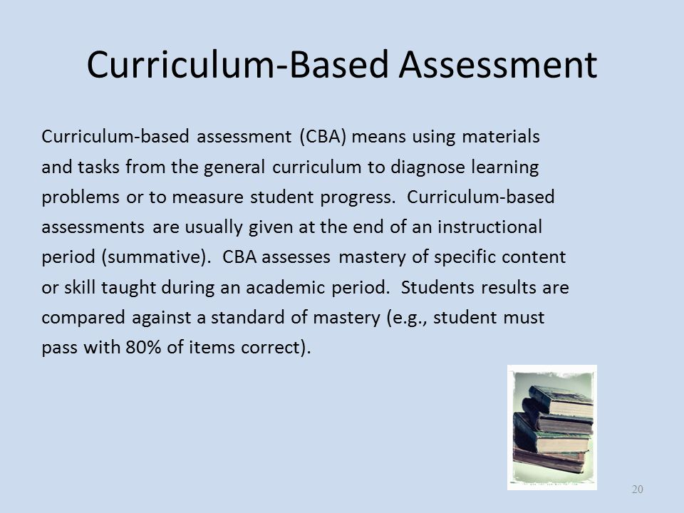 Curriculum-Based Assessment Curriculum-based assessment (CBA) means using materials and tasks from the general curriculum to diagnose learning problems or to measure student progress.