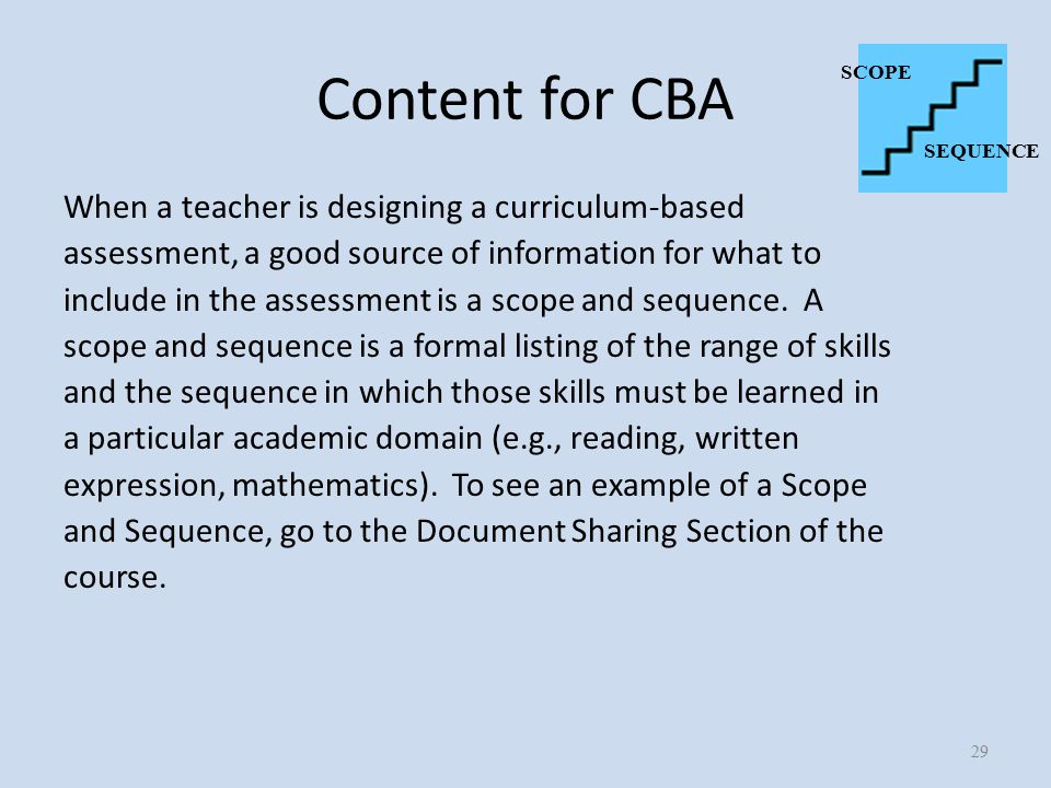 Content for CBA When a teacher is designing a curriculum-based assessment, a good source of information for what to include in the assessment is a scope and sequence.