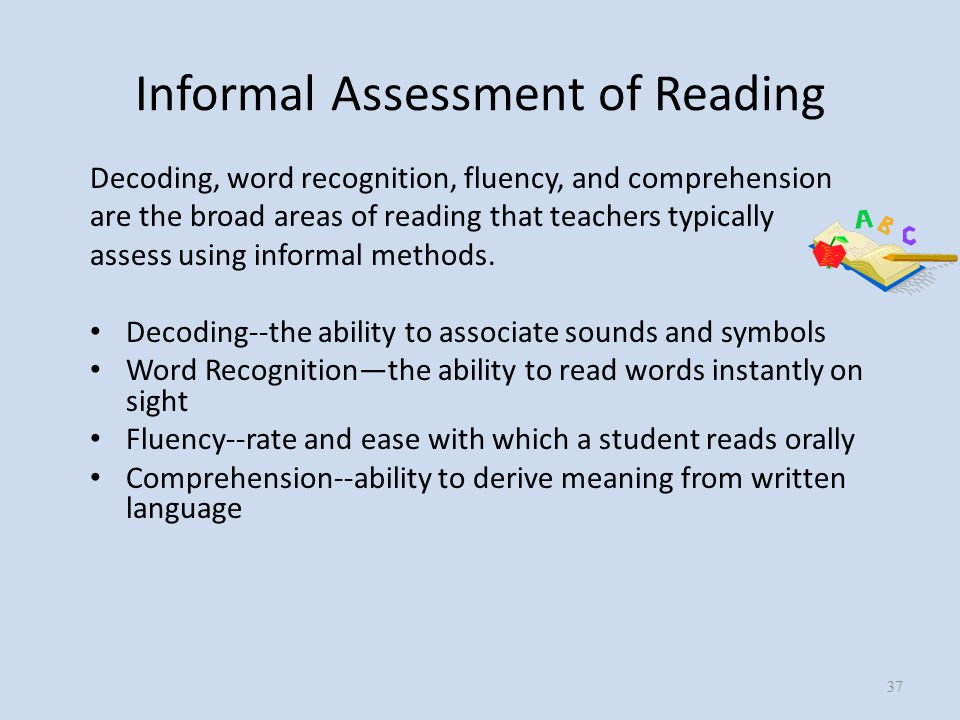 Informal Assessment of Reading Decoding, word recognition, fluency, and comprehension are the broad areas of reading that teachers typically assess using informal methods.
