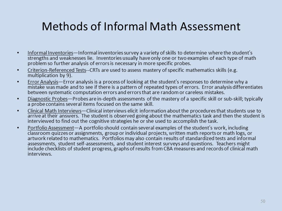 Methods of Informal Math Assessment Informal Inventories—Informal inventories survey a variety of skills to determine where the student ' s strengths and weaknesses lie.