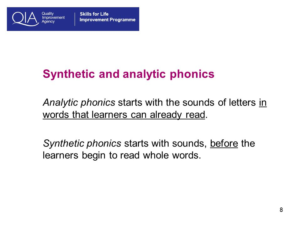 Skills for Life Improvement Programme 8 Synthetic and analytic phonics Analytic phonics starts with the sounds of letters in words that learners can already read.