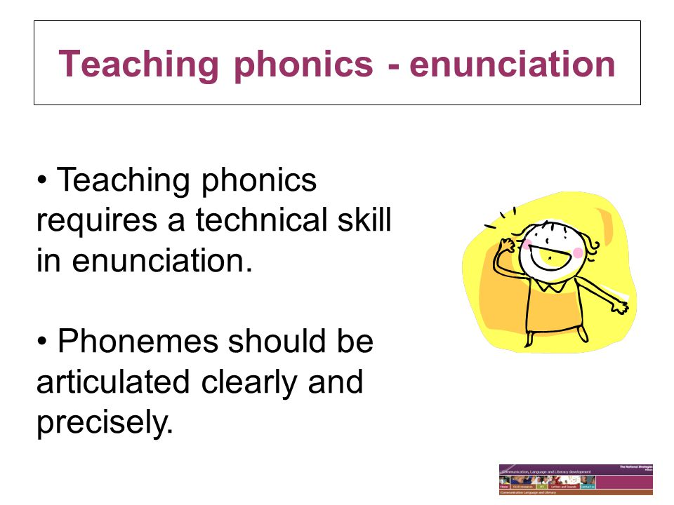 Teaching phonics - enunciation Teaching phonics requires a technical skill in enunciation. Phonemes should be articulated clearly and precisely.