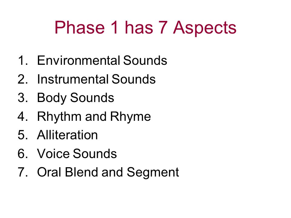 Phase 1 has 7 Aspects 1.Environmental Sounds 2.Instrumental Sounds 3.Body Sounds 4.Rhythm and Rhyme 5.Alliteration 6.Voice Sounds 7.Oral Blend and Seg