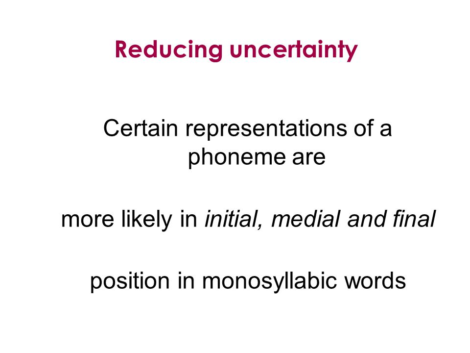 Certain representations of a phoneme are more likely in initial, medial and final position in monosyllabic words Reducing uncertainty