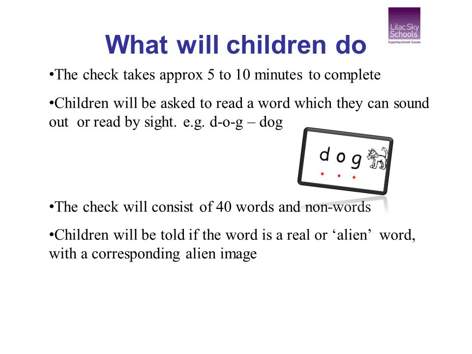 What will children do The check takes approx 5 to 10 minutes to complete Children will be asked to read a word which they can sound out or read by sight.