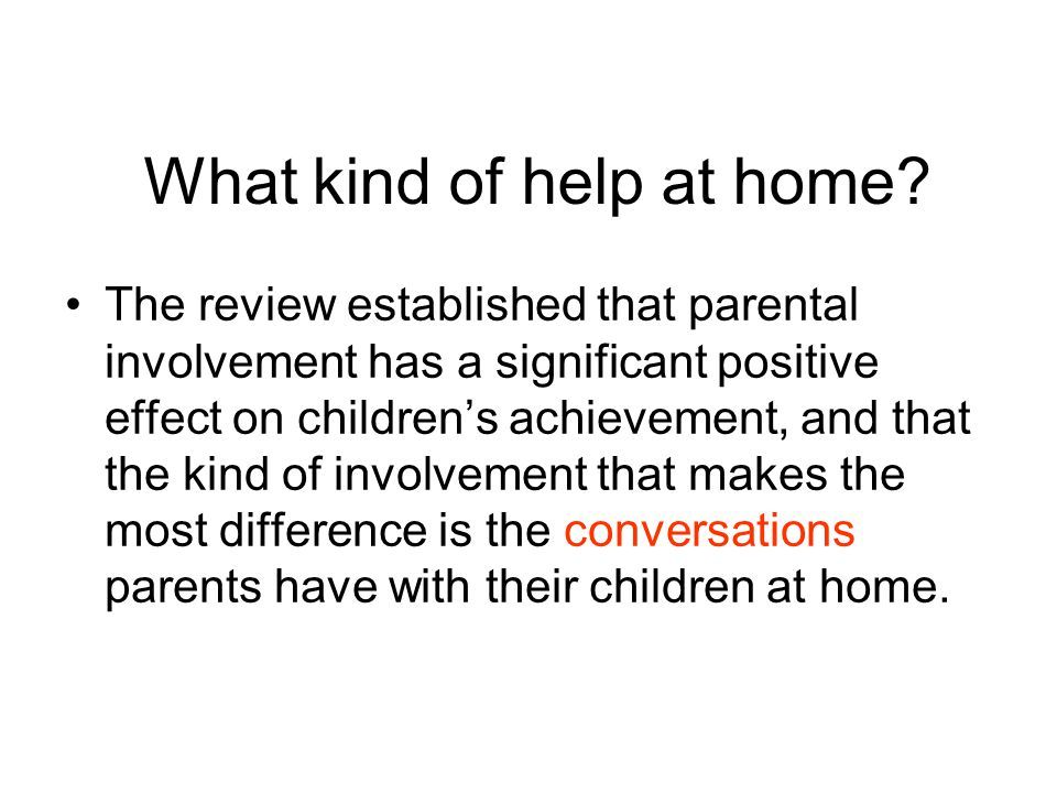 What kind of help at home? The review established that parental involvement has a significant positive effect on children's achievement, and that the