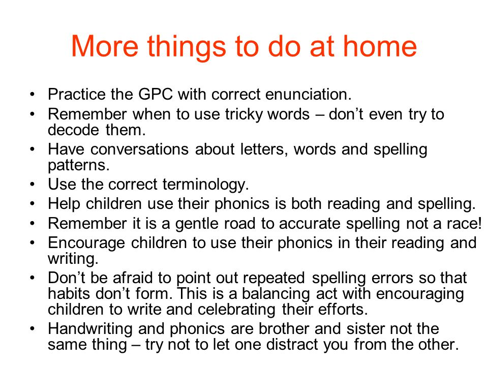 More things to do at home Practice the GPC with correct enunciation. Remember when to use tricky words – don't even try to decode them. Have conversat