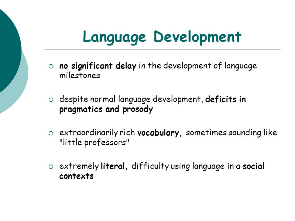 Language Development  no significant delay in the development of language milestones  despite normal language development, deficits in pragmatics and prosody  extraordinarily rich vocabulary, sometimes sounding like little professors  extremely literal, difficulty using language in a social contexts
