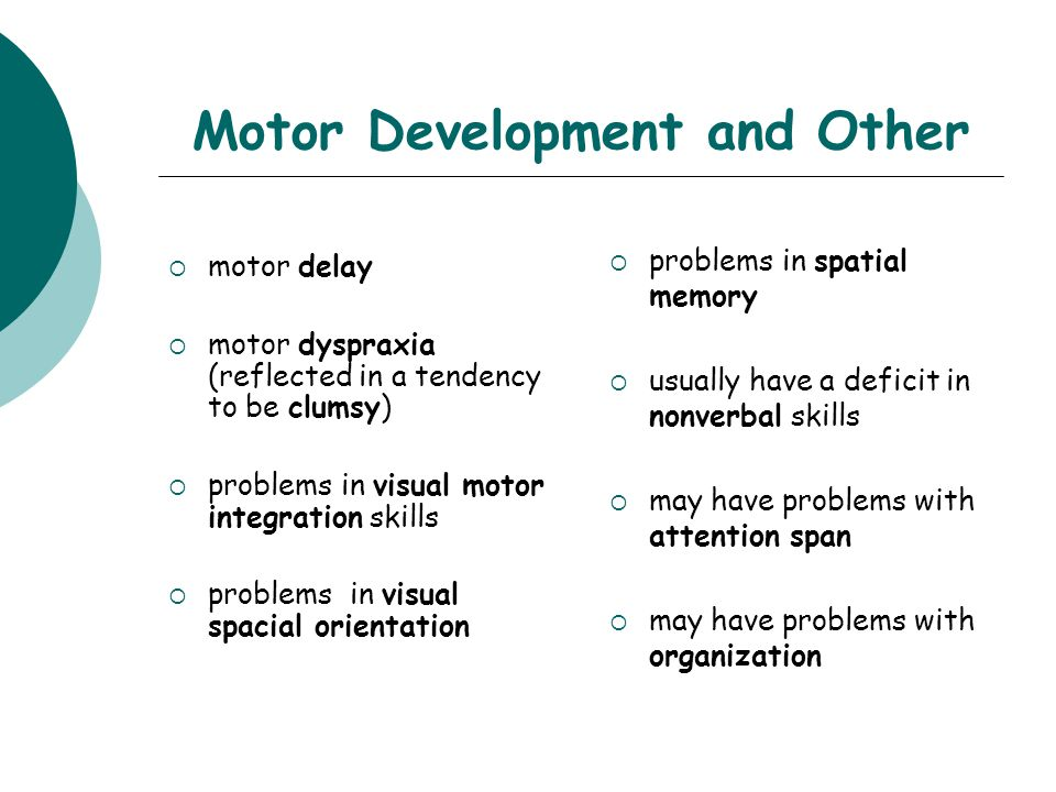 Motor Development and Other  motor delay  motor dyspraxia (reflected in a tendency to be clumsy)  problems in visual motor integration skills  problems in visual spacial orientation  problems in spatial memory  usually have a deficit in nonverbal skills  may have problems with attention span  may have problems with organization