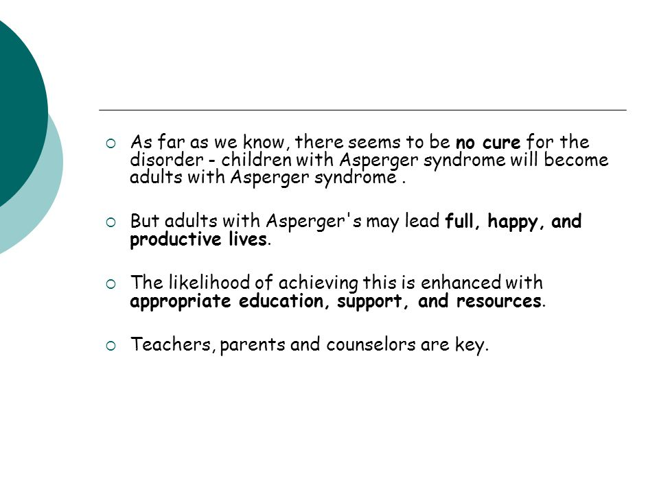  As far as we know, there seems to be no cure for the disorder - children with Asperger syndrome will become adults with Asperger syndrome.