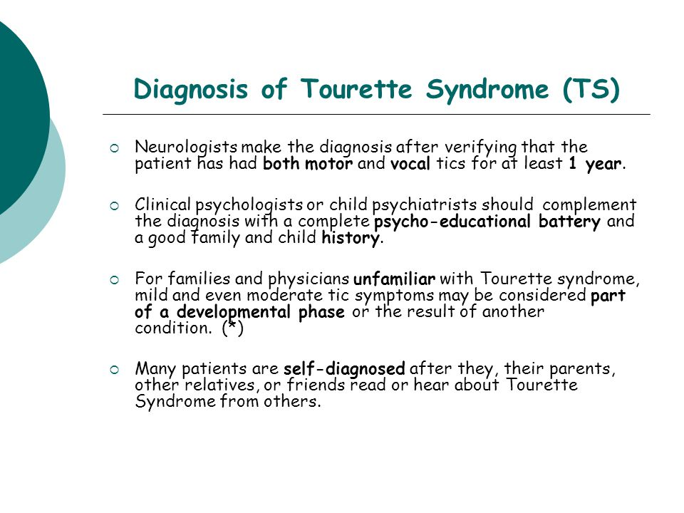 Diagnosis of Tourette Syndrome (TS)  Neurologists make the diagnosis after verifying that the patient has had both motor and vocal tics for at least 1 year.