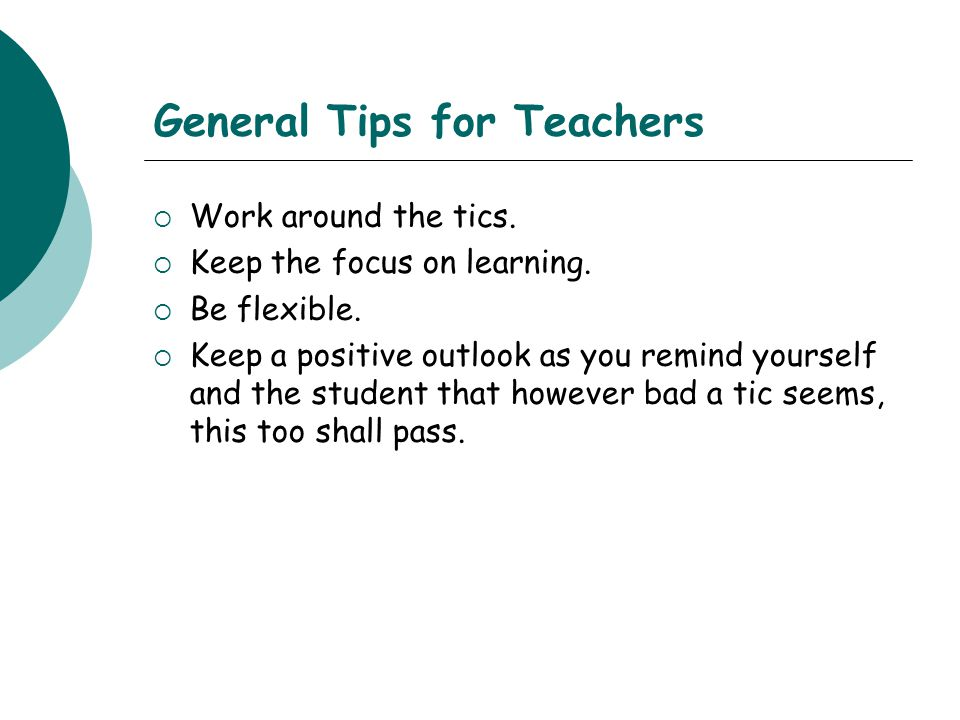 General Tips for Teachers  Work around the tics. Keep the focus on learning.