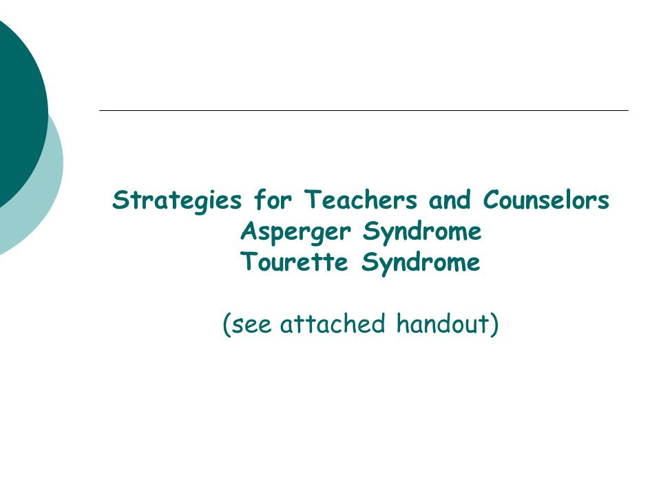 Strategies for Teachers and Counselors Asperger Syndrome Tourette Syndrome (see attached handout)