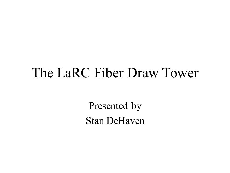 The LaRC Fiber Draw Tower Presented by Stan DeHaven