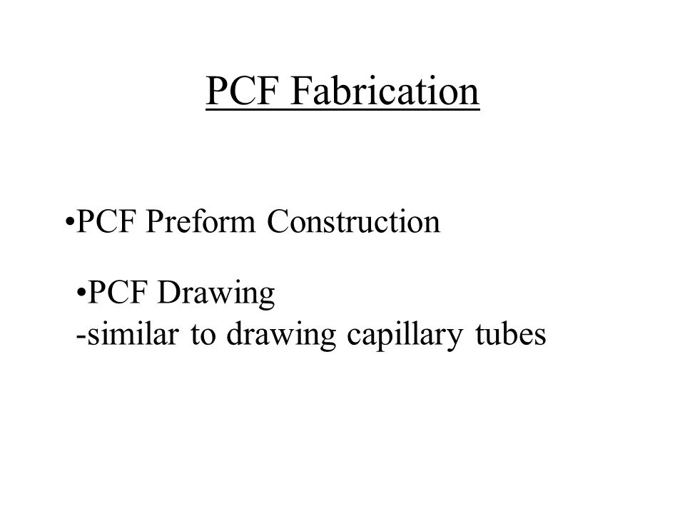 PCF Fabrication PCF Preform Construction PCF Drawing -similar to drawing capillary tubes