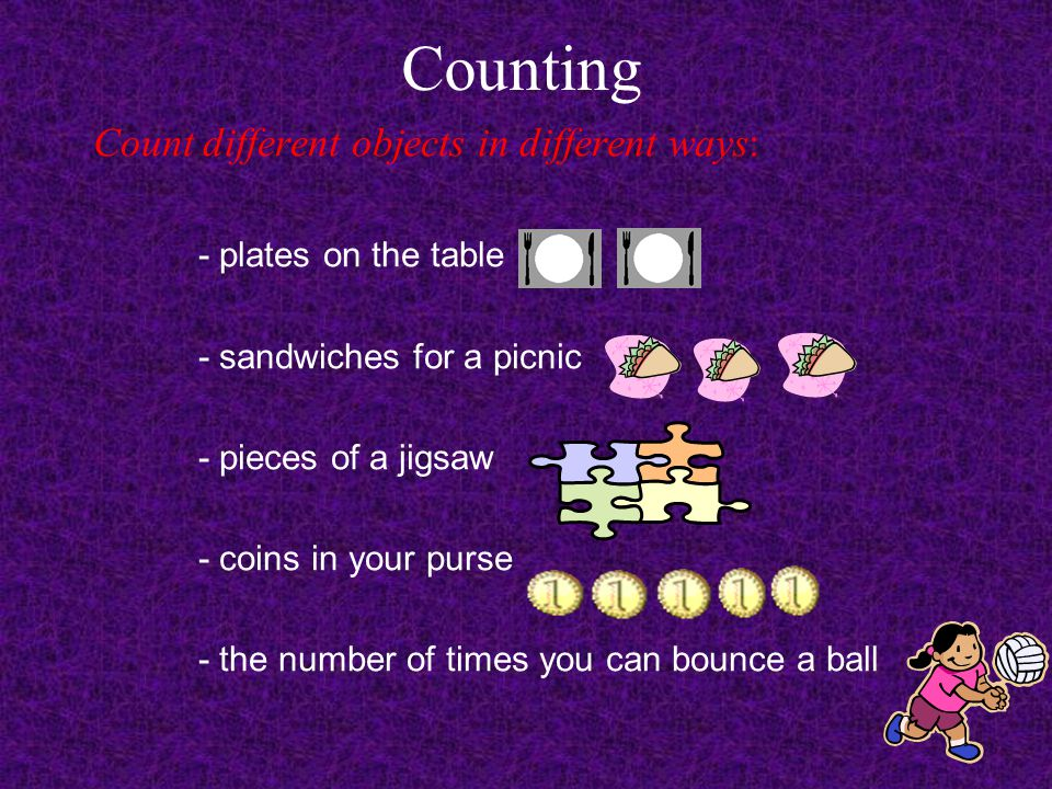 Counting Count different objects in different ways: - plates on the table - sandwiches for a picnic - pieces of a jigsaw - coins in your purse - the number of times you can bounce a ball