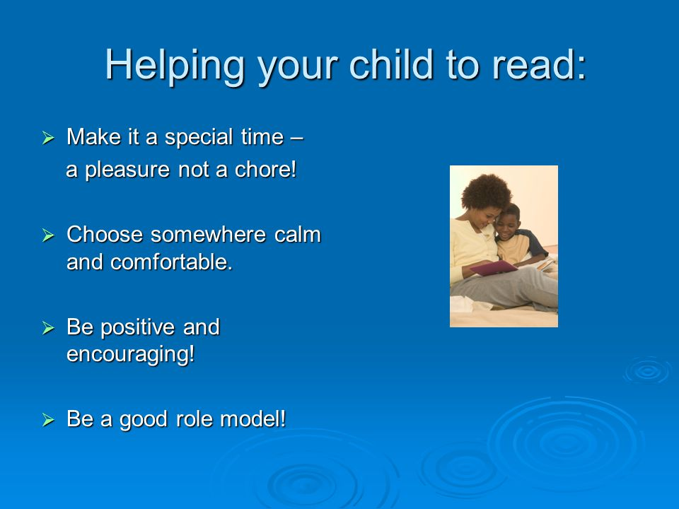 Helping your child to read: Helping your child to read:  Make it a special time – a pleasure not a chore.