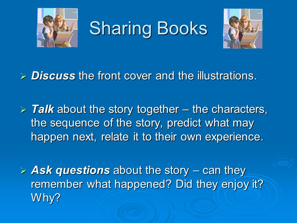 Sharing Books  Discuss the front cover and the illustrations.  Talk about the story together – the characters, the sequence of the story, predict wh