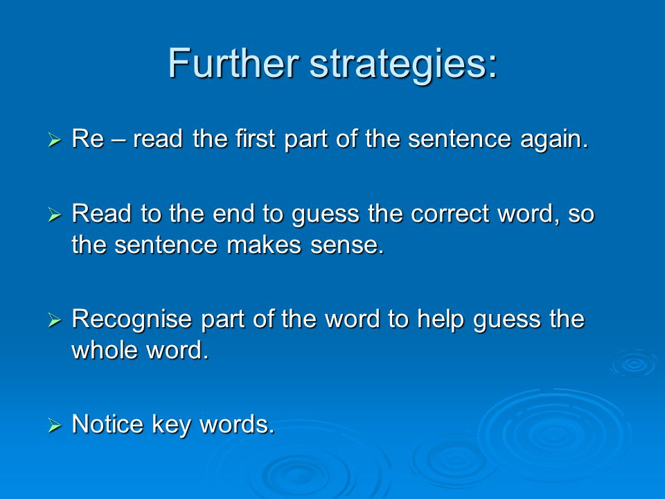 Further strategies:  Re – read the first part of the sentence again.  Read to the end to guess the correct word, so the sentence makes sense.  Reco