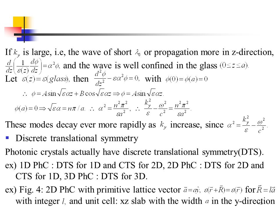 12 If is large, i.e, the wave of short or propagation more in z-direction, and the wave is well confined in the glass Let then with These modes decay ever more rapidly as increase, since  Discrete translational symmetry Photonic crystals actually have discrete translational symmetry(DTS).