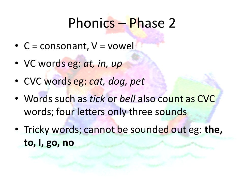 Phonics – Phase 2 C = consonant, V = vowel VC words eg: at, in, up CVC words eg: cat, dog, pet Words such as tick or bell also count as CVC words; four letters only three sounds Tricky words; cannot be sounded out eg: the, to, I, go, no