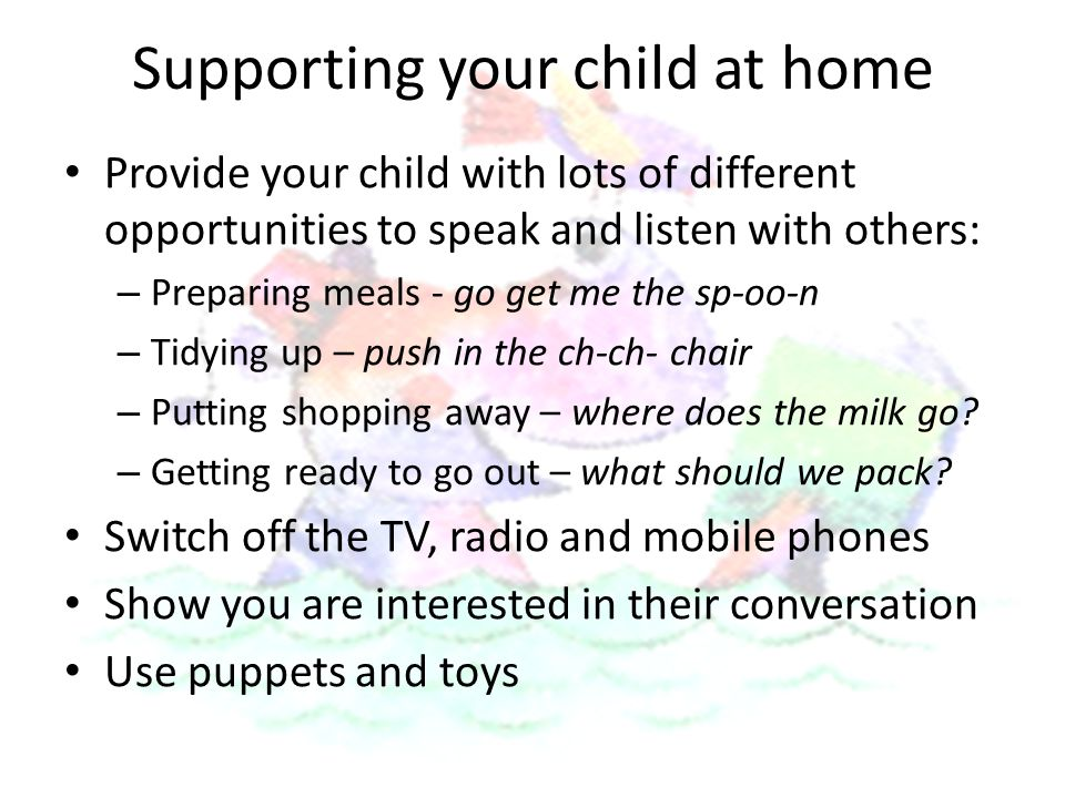 Supporting your child at home Provide your child with lots of different opportunities to speak and listen with others: – Preparing meals - go get me the sp-oo-n – Tidying up – push in the ch-ch- chair – Putting shopping away – where does the milk go.