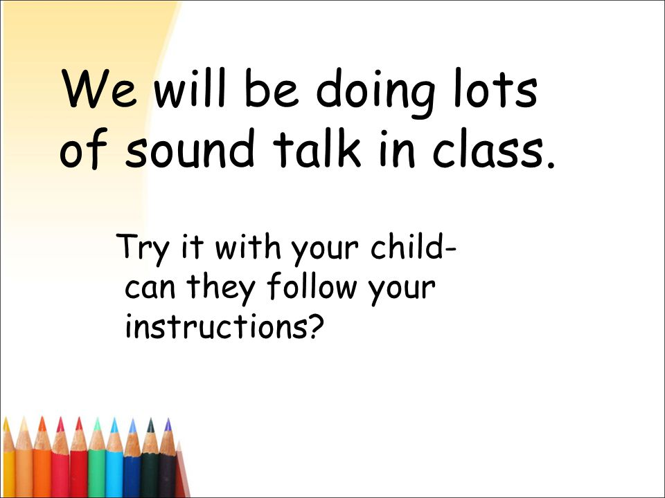 We will be doing lots of sound talk in class. Try it with your child- can they follow your instructions?