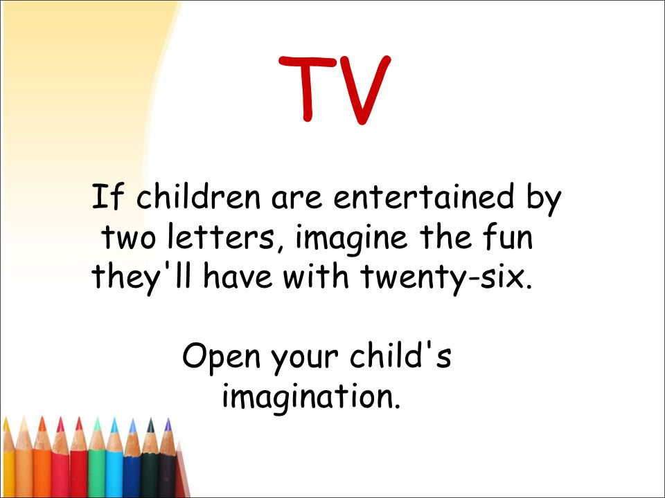 If children are entertained by two letters, imagine the fun they'll have with twenty-six. Open your child's imagination. TV