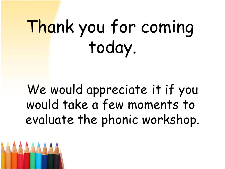 Thank you for coming today. We would appreciate it if you would take a few moments to evaluate the phonic workshop.