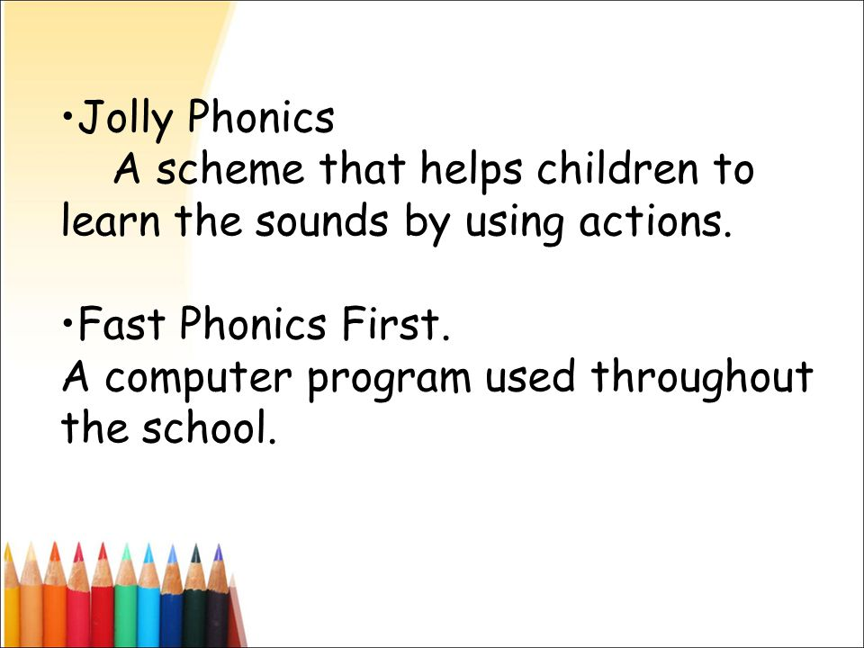 Jolly Phonics A scheme that helps children to learn the sounds by using actions.