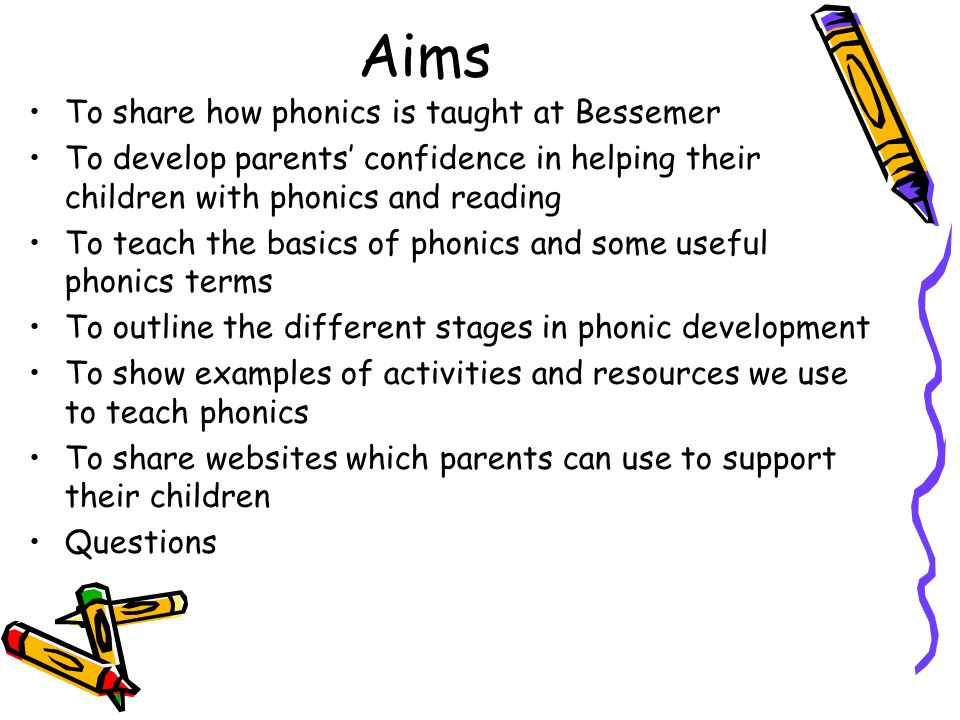 Aims To share how phonics is taught at Bessemer To develop parents' confidence in helping their children with phonics and reading To teach the basics