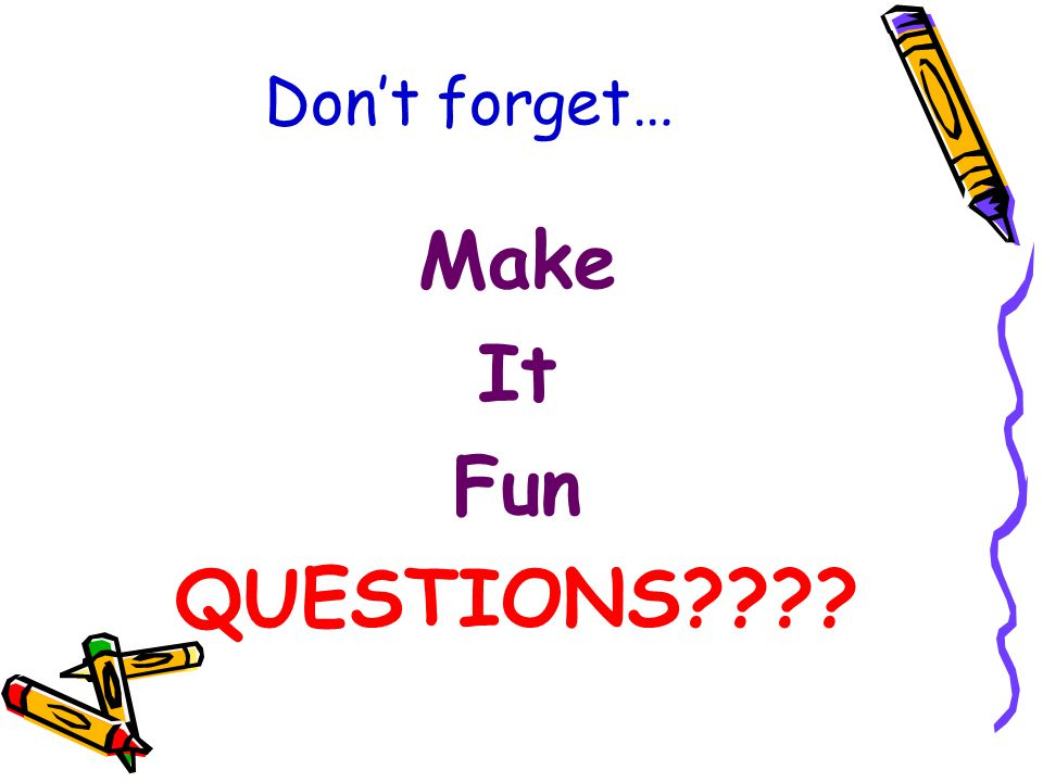 Don't forget… Make It Fun QUESTIONS????