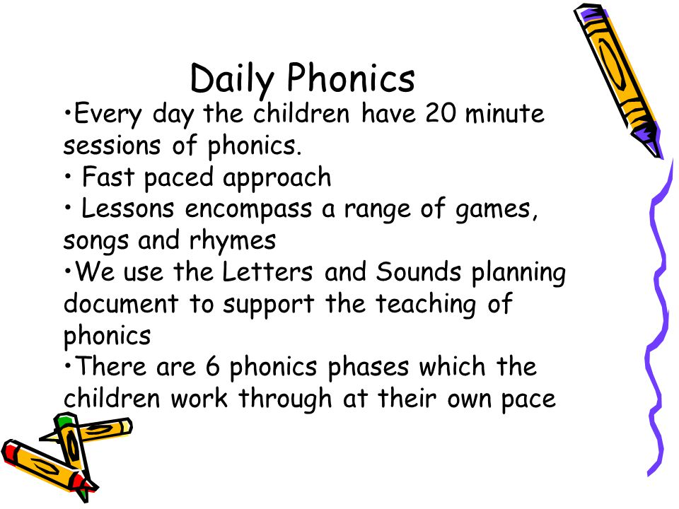 Every day the children have 20 minute sessions of phonics. Fast paced approach Lessons encompass a range of games, songs and rhymes We use the Letters