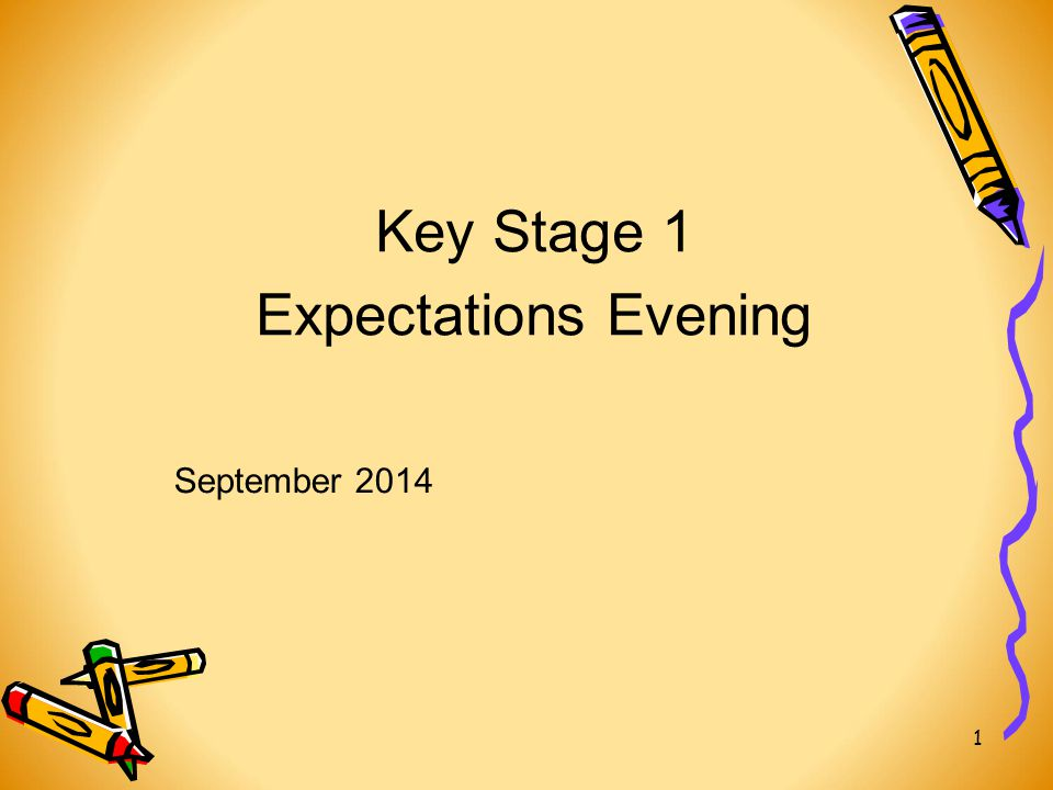 Key Stage 1 Expectations Evening 1 September 2014