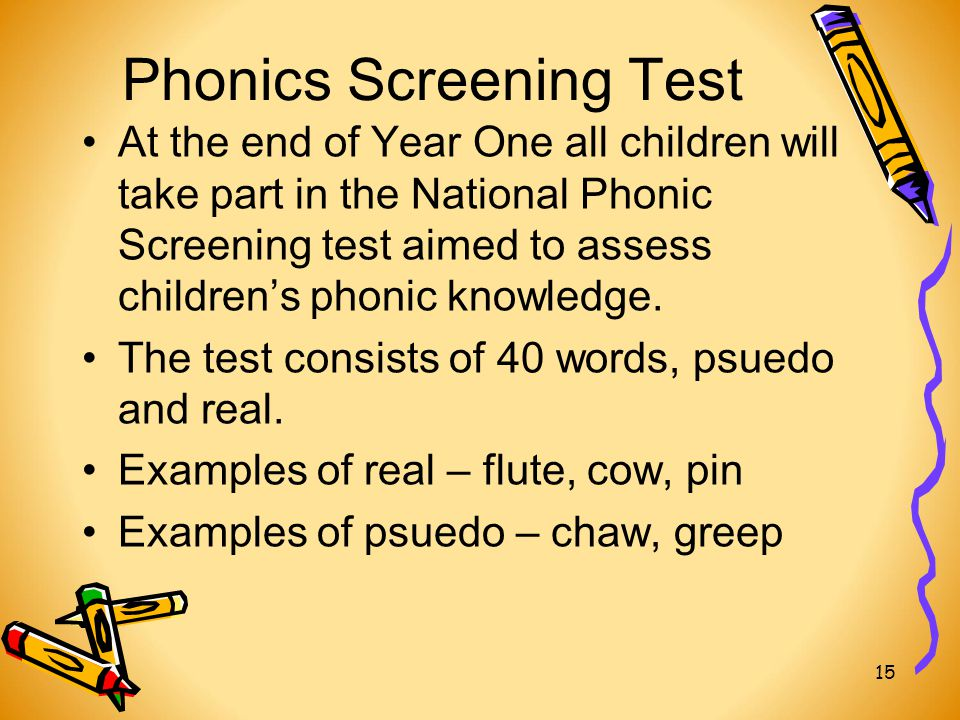 Phonics Screening Test At the end of Year One all children will take part in the National Phonic Screening test aimed to assess children's phonic knowledge.
