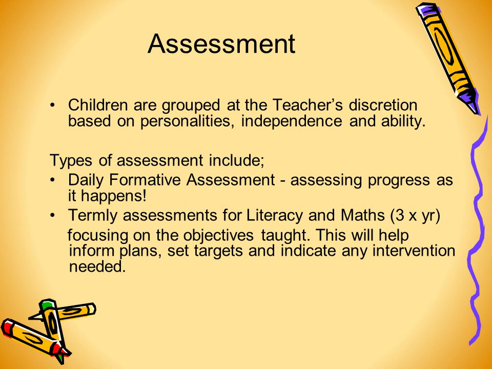 Assessment Children are grouped at the Teacher's discretion based on personalities, independence and ability.