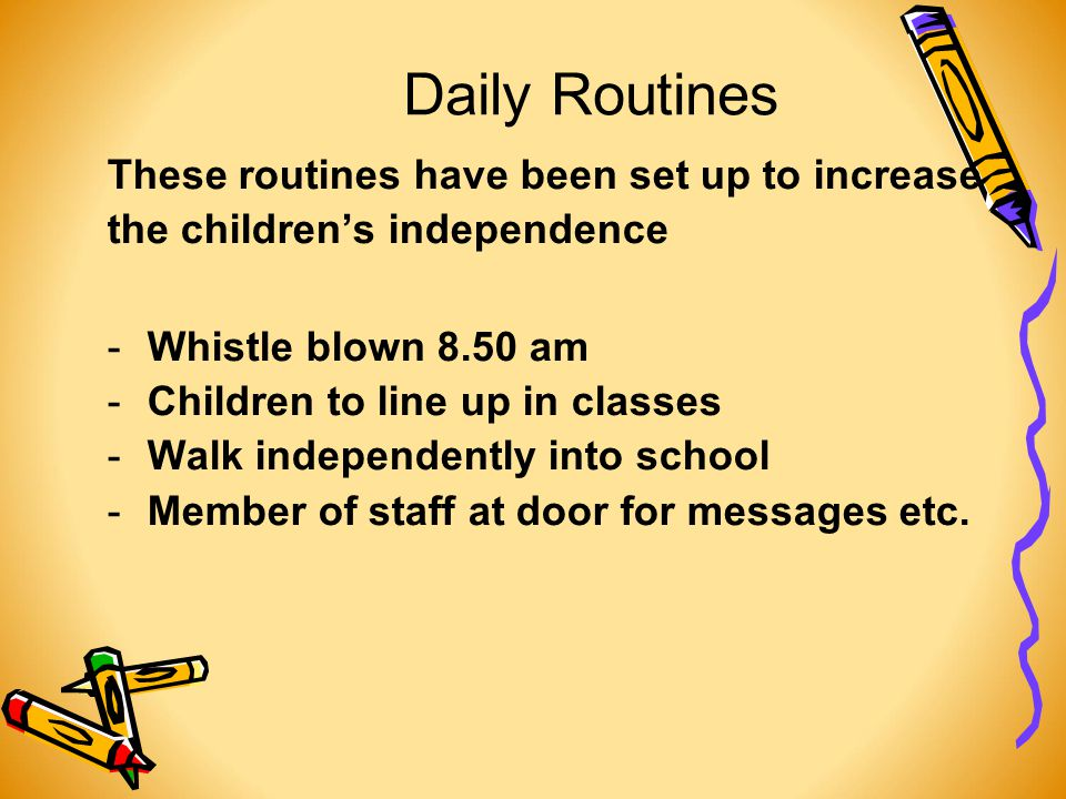 Daily Routines These routines have been set up to increase the children's independence -Whistle blown 8.50 am -Children to line up in classes -Walk independently into school -Member of staff at door for messages etc.