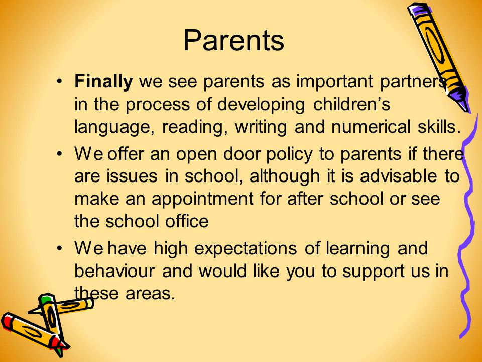 Parents Finally we see parents as important partners in the process of developing children's language, reading, writing and numerical skills.