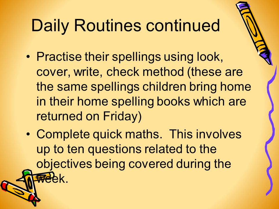Daily Routines continued Practise their spellings using look, cover, write, check method (these are the same spellings children bring home in their home spelling books which are returned on Friday) Complete quick maths.