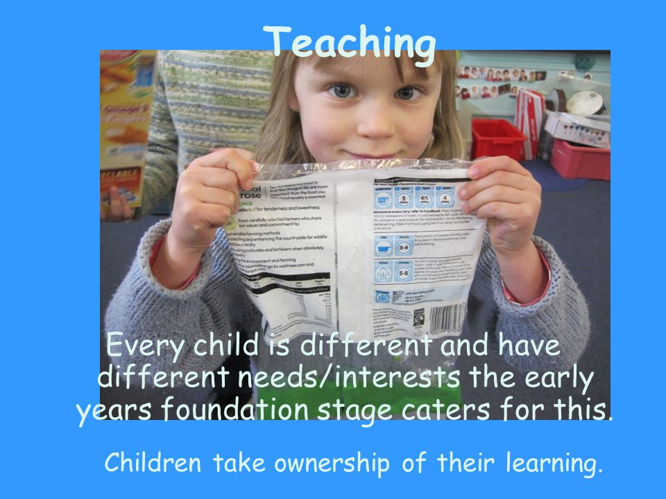 Teaching Every child is different and have different needs/interests the early years foundation stage caters for this. Children take ownership of thei