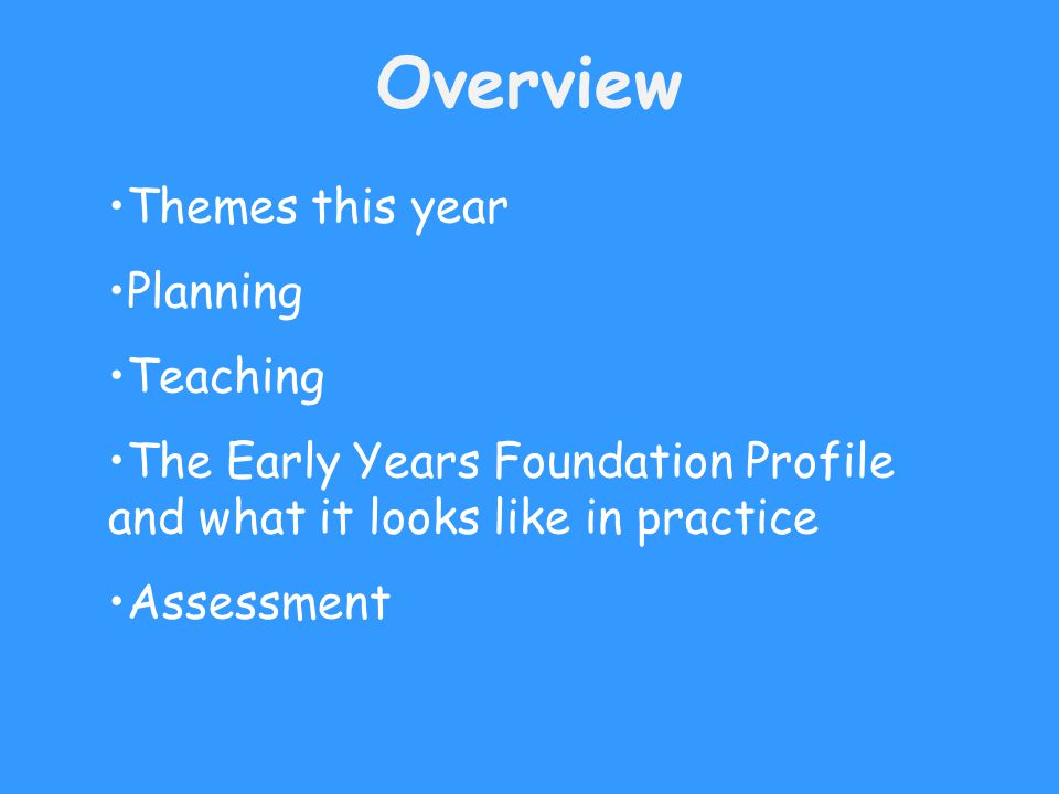 Overview Themes this year Planning Teaching The Early Years Foundation Profile and what it looks like in practice Assessment