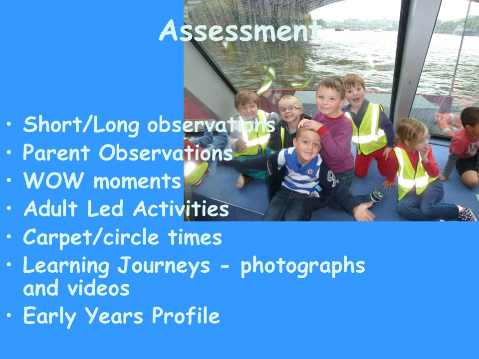 Assessment Short/Long observations Parent Observations WOW moments Adult Led Activities Carpet/circle times Learning Journeys - photographs and videos