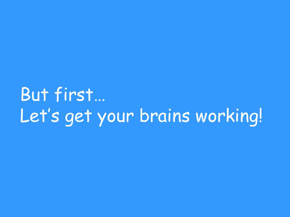 But first… Let's get your brains working!