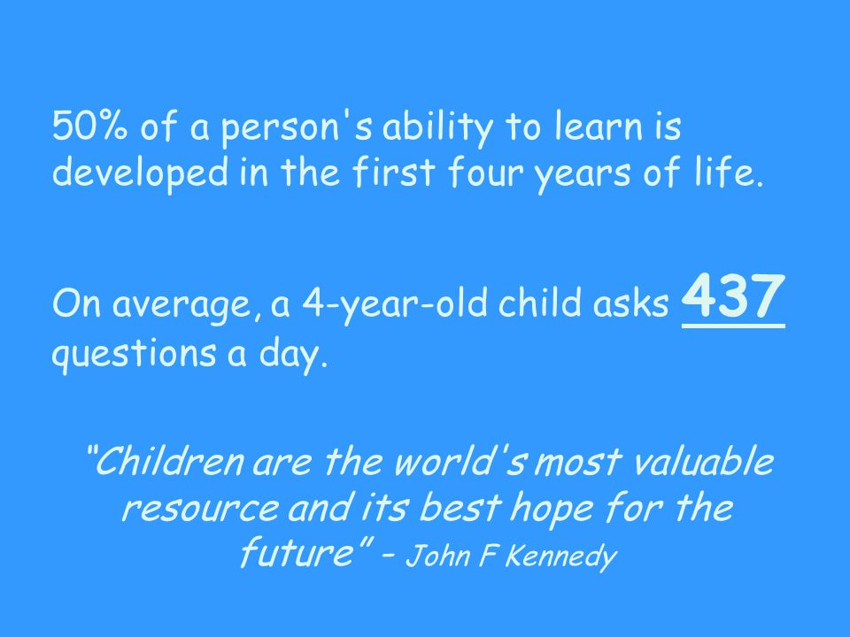 "50% of a person's ability to learn is developed in the first four years of life. On average, a 4-year-old child asks 437 questions a day. ""Children ar"