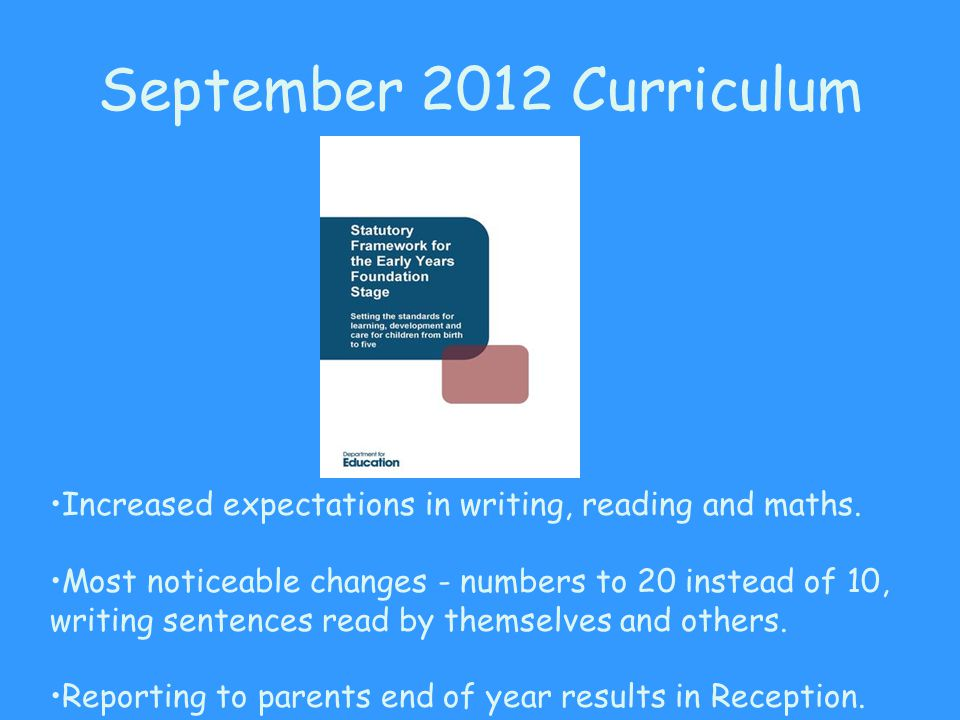September 2012 Curriculum Increased expectations in writing, reading and maths. Most noticeable changes - numbers to 20 instead of 10, writing sentenc