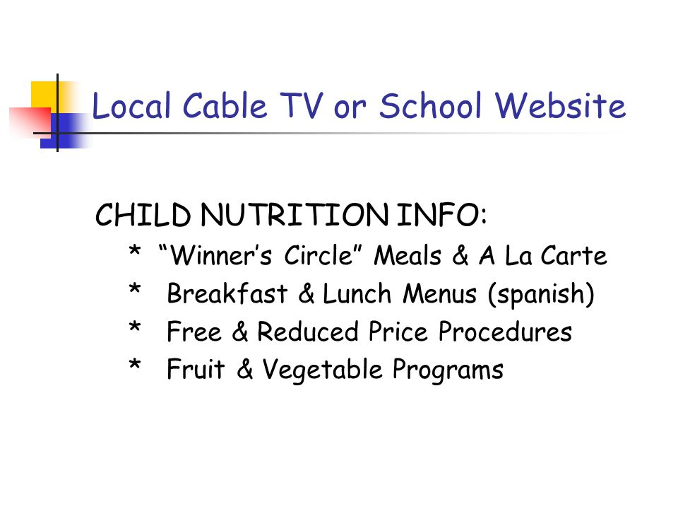 Local Cable TV or School Website CHILD NUTRITION INFO: * Winner's Circle Meals & A La Carte * Breakfast & Lunch Menus (spanish) * Free & Reduced Price Procedures * Fruit & Vegetable Programs