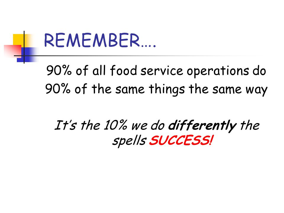 REMEMBER…. 90% of all food service operations do 90% of the same things the same way It's the 10% we do differently the spells SUCCESS!
